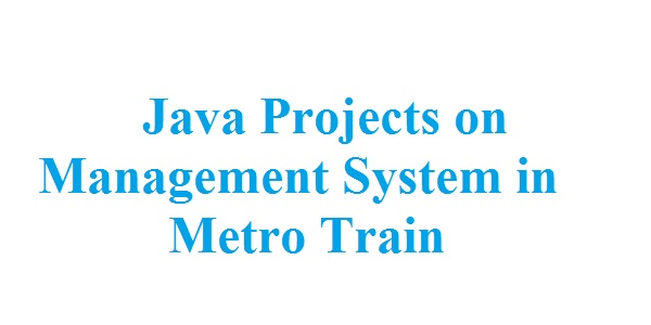 Java Projects on Management System in Metro Train - Free Projects